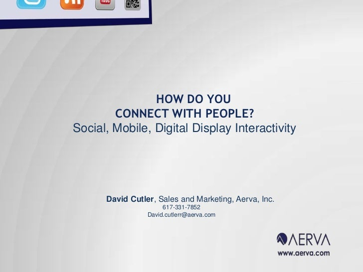 HOW DO YOU<br />CONNECT WITH PEOPLE?<br />Social, Mobile, Digital Display Interactivity <br />David Cutler, Sales and Mark...