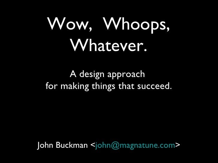 Wow, Whoops,   Whatever.      A design approach for making things that succeed.John Buckman <john@magnatune.com>