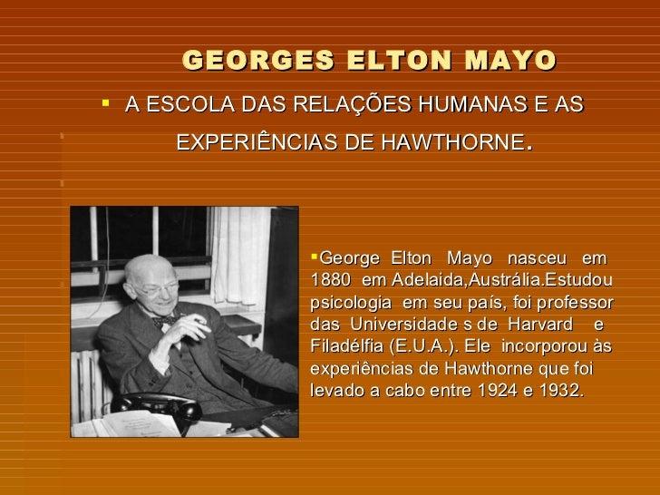 GEORGES ELTON MAYO  A ESCOLA DAS RELAÇÕES HUMANAS E AS      EXPERIÊNCIAS DE HAWTHORNE.                    George Elton M...