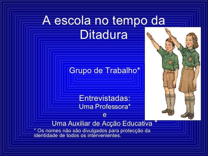 A escola no tempo da Ditadura Grupo de Trabalho* Entrevistadas: Uma Professora* e Uma Auxiliar de Acção Educativa  * * Os ...