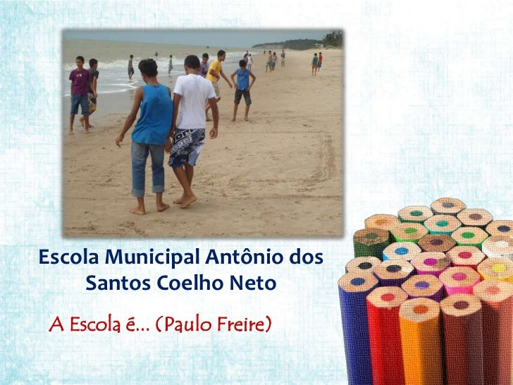 Escola Municipal Antônio dos    Santos Coelho Neto A Escola é... (Paulo Freire)