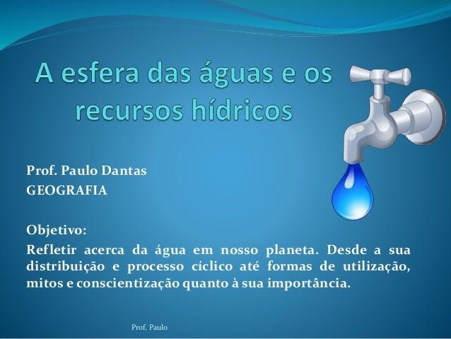 Prof. Paulo Dantas  GEOGRAFIA  Objetivo:  Refletir acerca da água em nosso planeta. Desde a sua  distribuição e processo c...