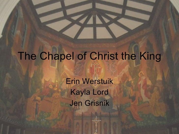 The Chapel of Christ the King Erin Werstuik Kayla Lord Jen Grisnik