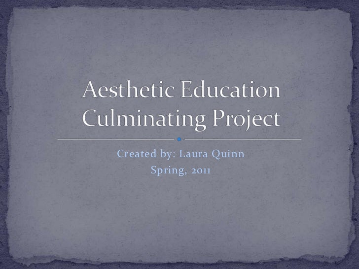 Created by: Laura Quinn<br />Spring, 2011<br />Aesthetic Education Culminating Project<br />