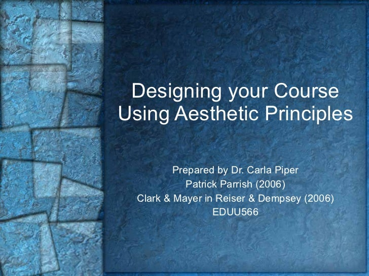 Designing your Course Using Aesthetic Principles Prepared by Dr. Carla Piper Patrick Parrish (2006) Clark & Mayer in Reise...