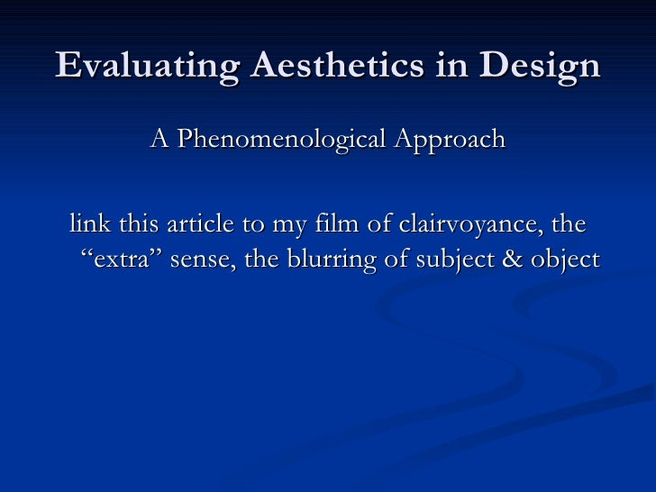 Evaluating Aesthetics in Design <ul><li>A Phenomenological Approach </li></ul><ul><li>link this article to my film of clai...