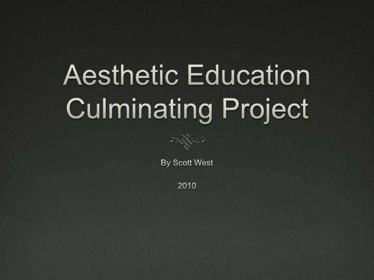 Aesthetic Education Culminating Project<br />By Scott West<br />2010<br />