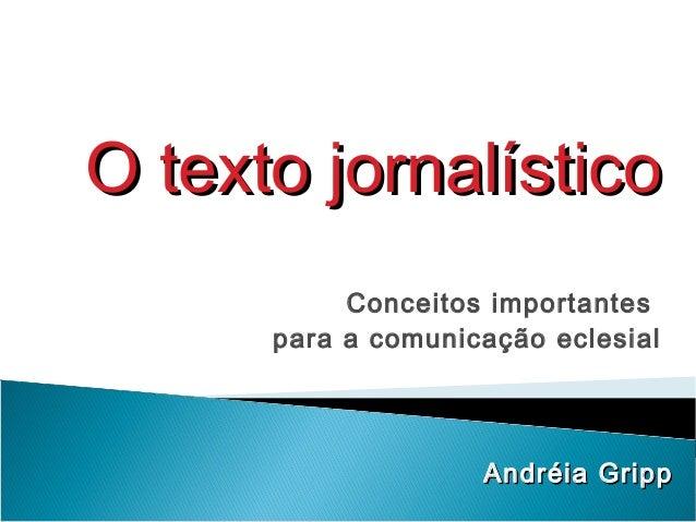 Conceitos importantes para a comunicação eclesial Andréia GrippAndréia Gripp O texto jornalísticoO texto jornalístico