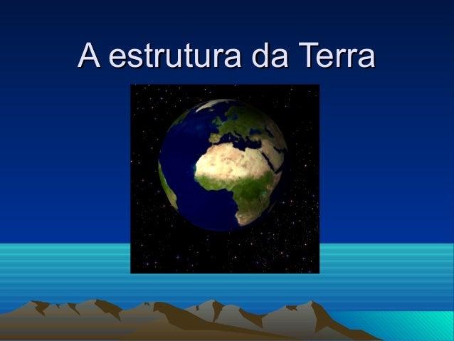A estrutura da TerraA estrutura da Terra