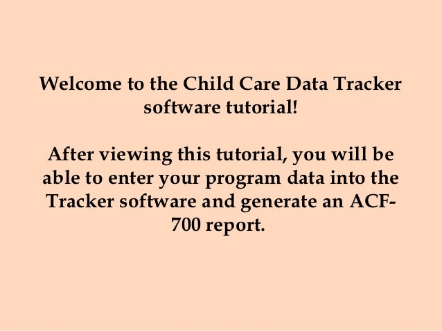 Welcome to the Child Care Data Tracker          software tutorial! After viewing this tutorial, you will beable to enter y...