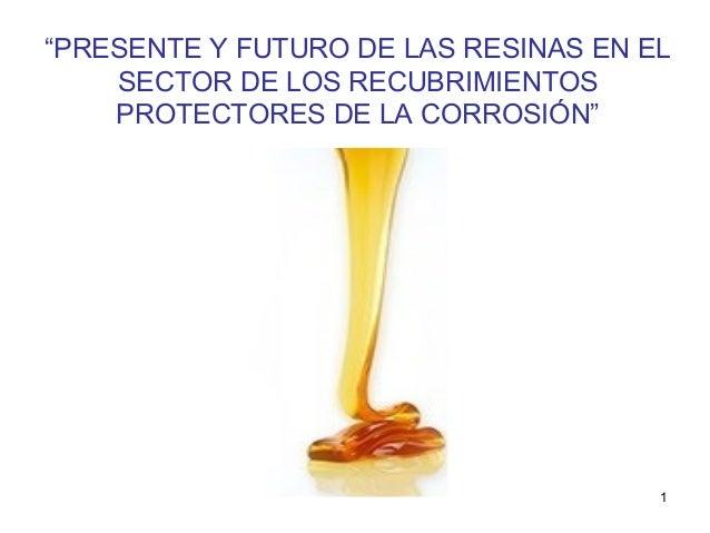 """""""PRESENTE Y FUTURO DE LAS RESINAS EN EL SECTOR DE LOS RECUBRIMIENTOS PROTECTORES DE LA CORROSIÓN""""  1"""