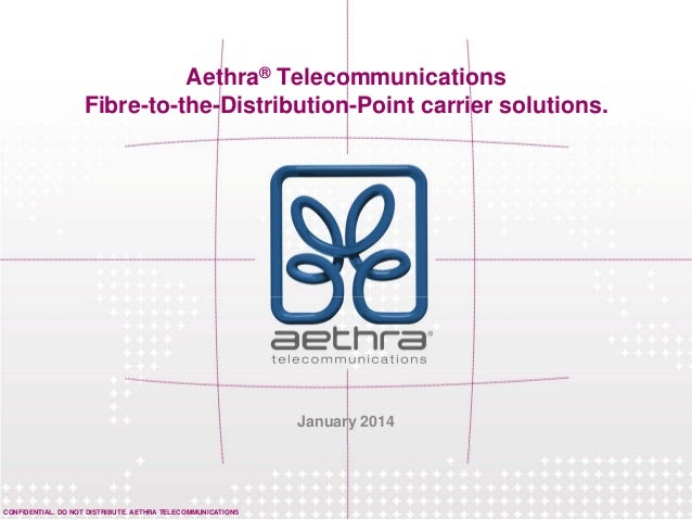 CONFIDENTIAL. DO NOT DISTRIBUTE. AETHRA TELECOMMUNICATIONS Aethra® Telecommunications Fibre-to-the-Distribution-Point carr...
