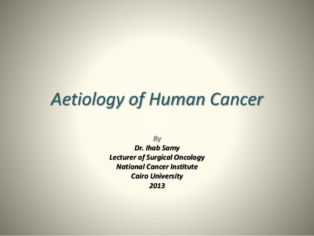 Aetiology of Human Cancer By Dr. Ihab Samy Lecturer of Surgical Oncology National Cancer Institute Cairo University 2013