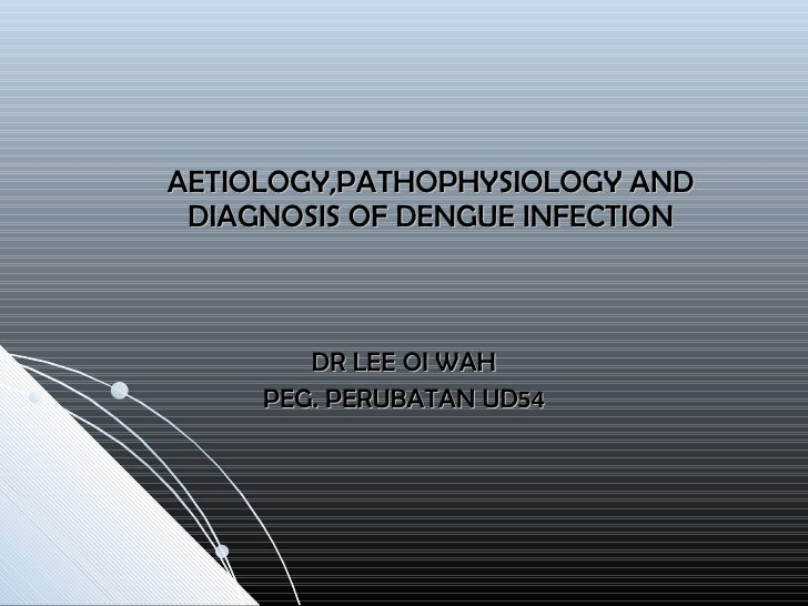 AETIOLOGY,PATHOPHYSIOLOGY AND DIAGNOSIS OF DENGUE INFECTION DR LEE OI WAH PEG. PERUBATAN UD54