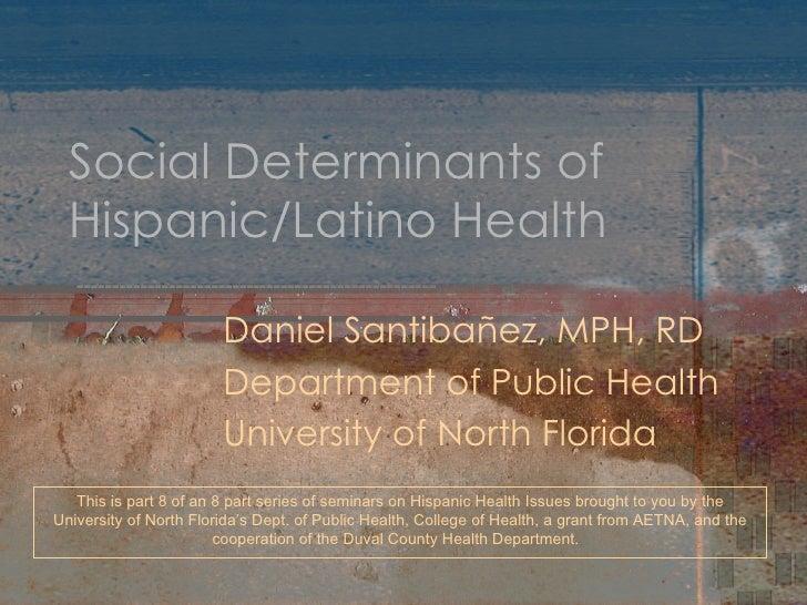Social Determinants of Hispanic/Latino Health Daniel Santibañez, MPH, RD Department of Public Health University of North F...