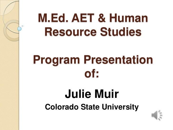 M.Ed. AET & Human Resource Studies Program Presentation of:<br />Julie Muir<br />Colorado State University<br />
