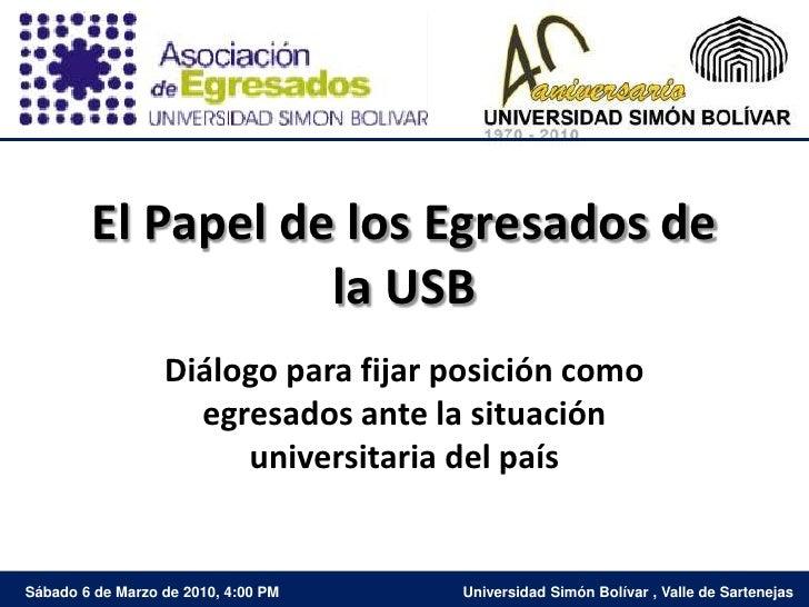 El Papel de los Egresados de la USB<br />Diálogo para fijar posición como egresados ante la situación universitaria del pa...