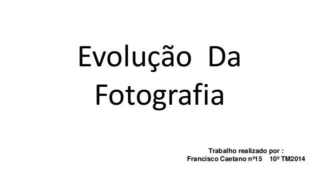 Evolução Da  Fotografia  Trabalho realizado por :  Francisco Caetano nº15 10º TM2014