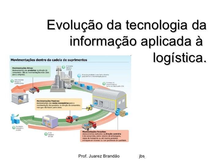 Evolução da tecnologia da   informação aplicada à                logística.     Prof. Juarez Brandão   jbsj71@ig.com.br