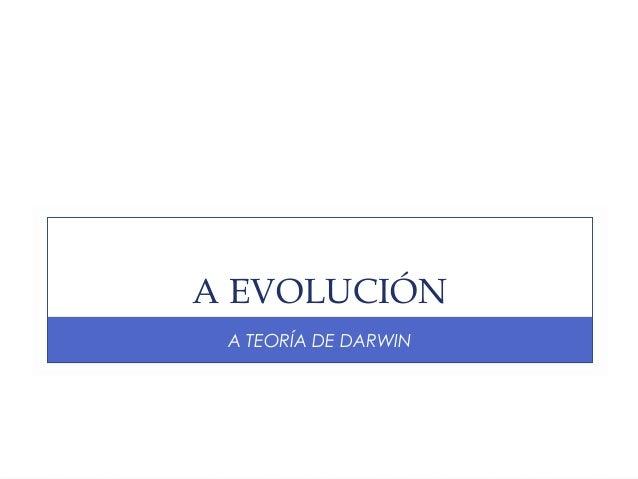A EVOLUCIÓN A TEORÍA DE DARWIN