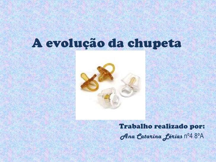 A evolução da chupeta<br />Trabalho realizado por:<br />Ana Catarina Lérias nº4 8ºA<br />