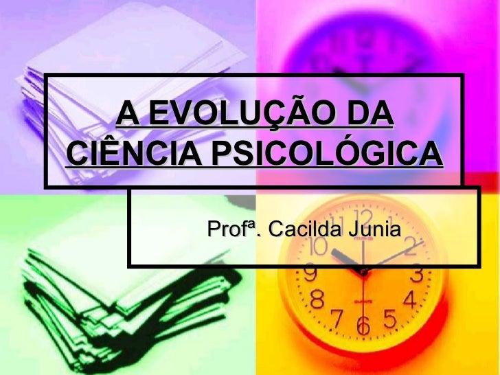 A EVOLUÇÃO DACIÊNCIA PSICOLÓGICA       Profª. Cacilda Junia