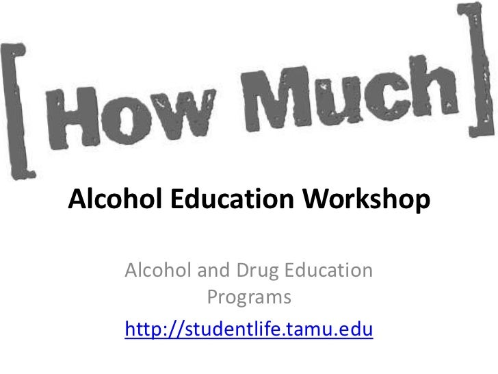 Alcohol Education Workshop    Alcohol and Drug Education              Programs    http://studentlife.tamu.edu