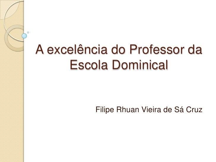 A excelência do Professor da     Escola Dominical          Filipe Rhuan Vieira de Sá Cruz