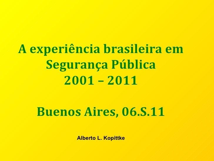 A experiência brasileira em Segurança Pública 2001 – 2011 Buenos Aires, 06.S.11 Alberto L. Kopittke