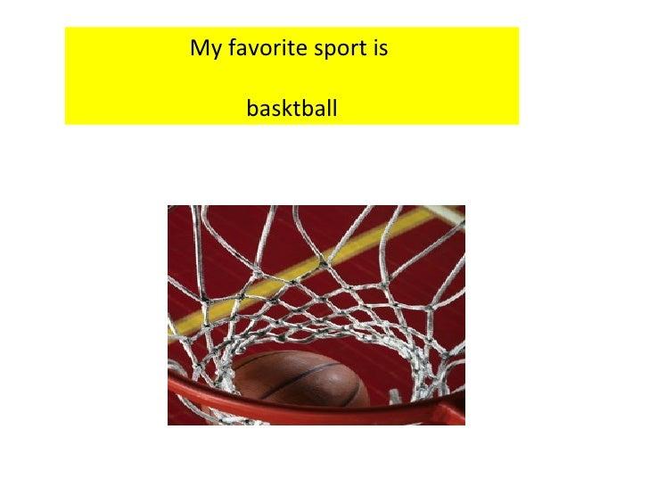 My favorite sport is  basktball