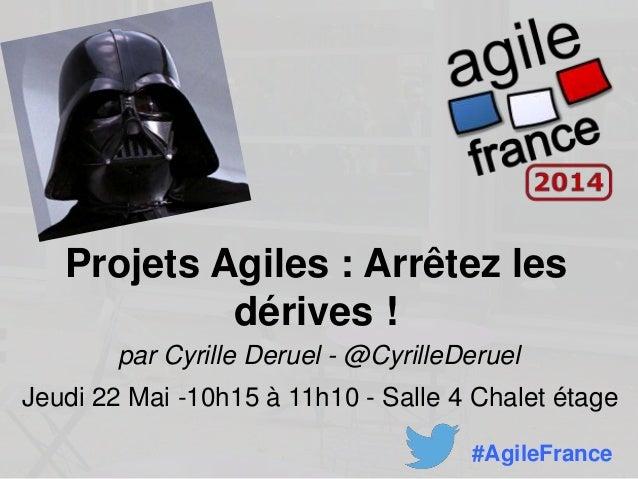 Projets Agiles : Arrêtez les dérives ! par Cyrille Deruel - @CyrilleDeruel Jeudi 22 Mai -10h15 à 11h10 - Salle 4 Chalet ét...
