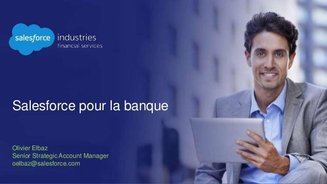 Salesforce pour la banque Olivier Elbaz Senior Strategic Account Manager oelbaz@salesforce.com