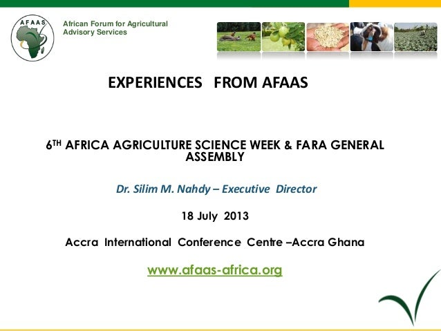 African Forum for Agricultural Advisory Services 6TH AFRICA AGRICULTURE SCIENCE WEEK & FARA GENERAL ASSEMBLY Dr. Silim M. ...