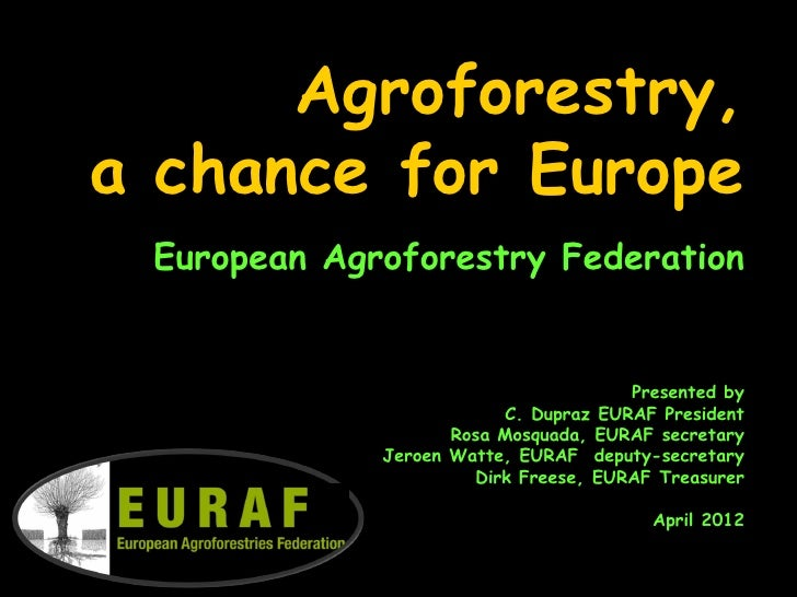 Agroforestry,a chance for Europe European Agroforestry Federation                                      Presented by       ...