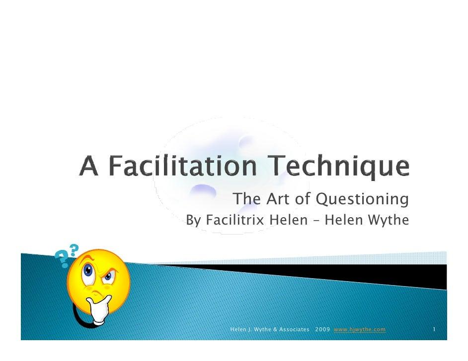 The Art of Questioning By Facilitrix Helen – Helen Wythe           Helen J. Wythe & Associates 2009 www.hjwythe.com   1