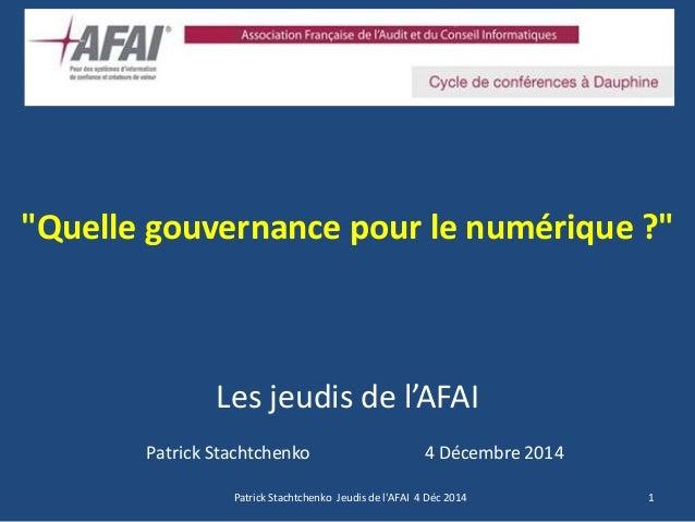 """""""Quelle gouvernance pour le numérique ?"""" Les jeudis de l'AFAI  Patrick Stachtchenko 4 Décembre 2014  1  Patrick Stachtchen..."""