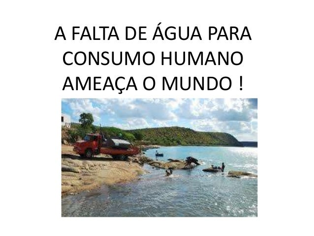 A FALTA DE ÁGUA PARA CONSUMO HUMANO AMEAÇA O MUNDO !