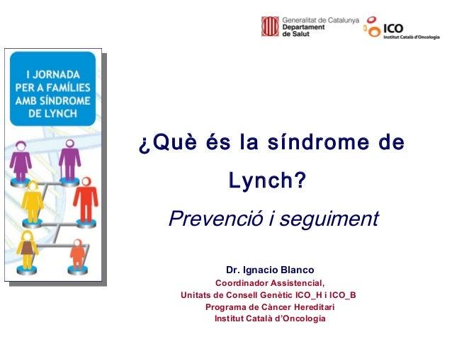 ¿Què és la síndrome de             Lynch?  Prevenció i seguiment             Dr. Ignacio Blanco            Coordinador Ass...