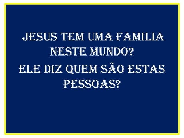 Jesus tem uma FAMILIAneste mundo?Ele diz quem São estasPessoas?