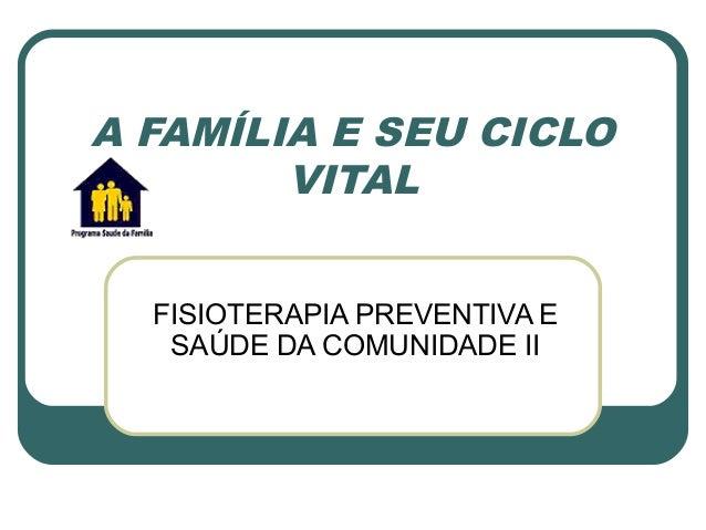 A FAMÍLIA E SEU CICLO VITAL FISIOTERAPIA PREVENTIVA E SAÚDE DA COMUNIDADE II