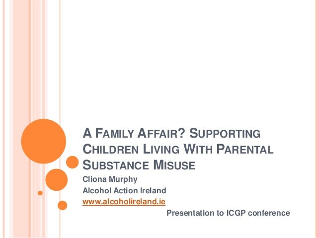 A FAMILY AFFAIR? SUPPORTINGCHILDREN LIVING WITH PARENTALSUBSTANCE MISUSECliona MurphyAlcohol Action Irelandwww.alcoholirel...