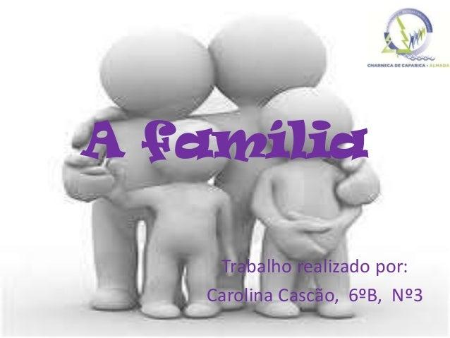 A família Trabalho realizado por: Carolina Cascão, 6ºB, Nº3