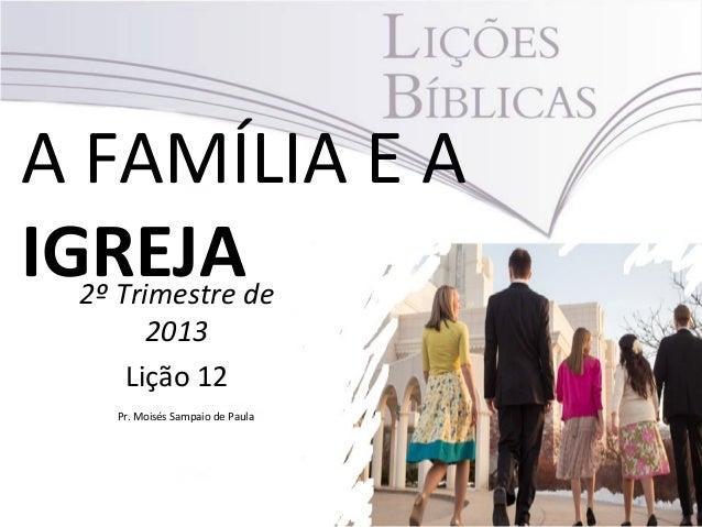 A FAMÍLIA E AIGREJA2º Trimestre de2013Lição 12Pr. Moisés Sampaio de Paula