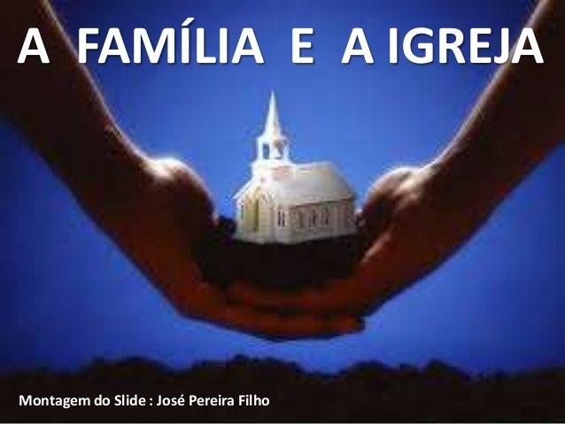 A FAMÍLIA E A IGREJAMontagem do Slide : José Pereira Filho