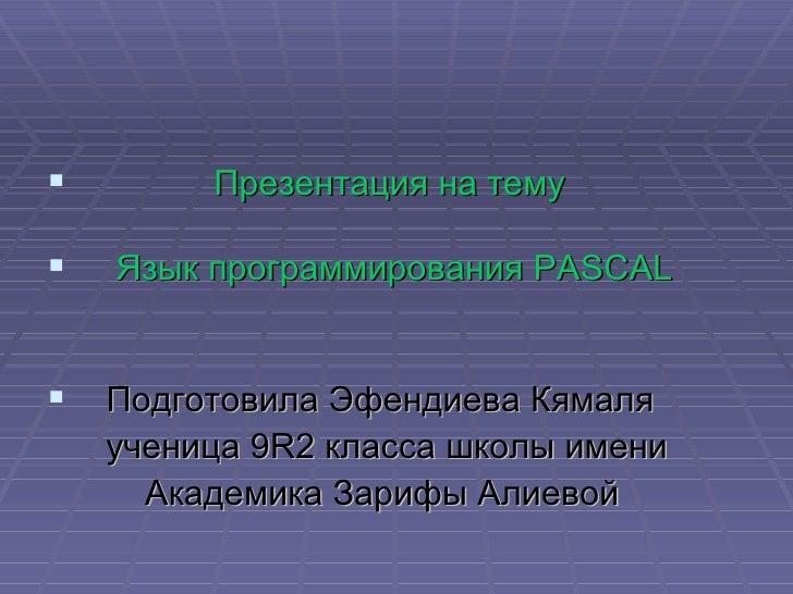         Презентация на тему   Язык программирования PASCAL Подготовила Эфендиева Кямаля    ученица 9R2 класса школы име...