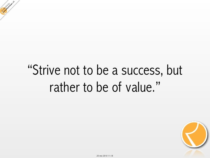 """Strive not to be a success, but      rather to be of value.""                  20 mei 2010 11:18"