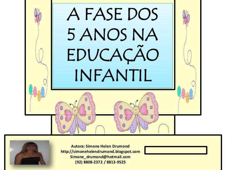 A FASE DOS  5 ANOS NA  EDUCAÇÃO   INFANTIL      Autora: Simone Helen Drumondhttp://simonehelendrumond.blogspot.com     Sim...