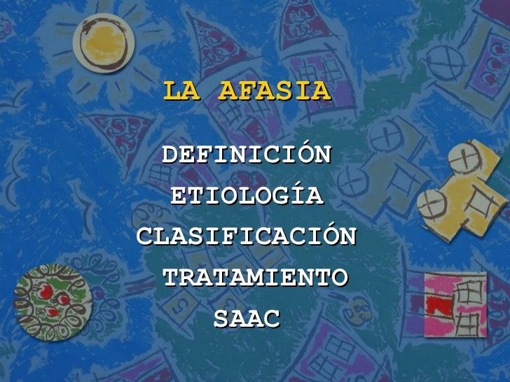 LA AFASIA  DEFINICIÓN   ETIOLOGÍACLASIFICACIÓN  TRATAMIENTO      SAAC