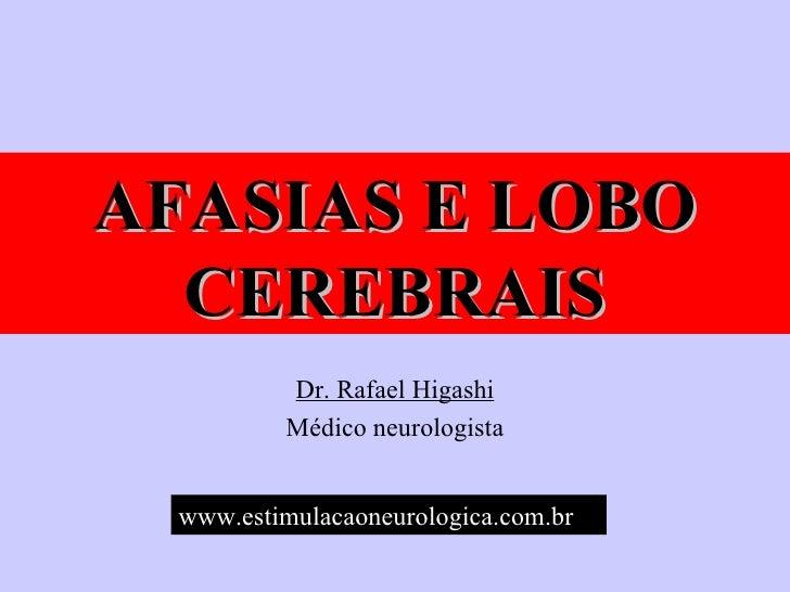 AFASIAS E LOBO CEREBRAIS Dr. Rafael Higashi Médico neurologista www.estimulacaoneurologica.com.br   www.estiEwwwmulacaoneu...