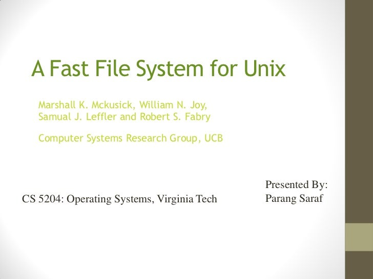 A Fast File System for Unix   Marshall K. Mckusick, William N. Joy,   Samual J. Leffler and Robert S. Fabry   Computer Sys...